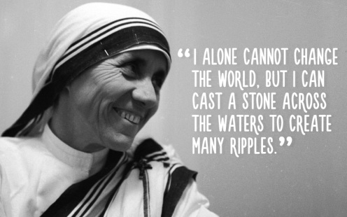 """""""I alone cannot change the world, but I can cast a stone across the waters to create many ripples."""""""